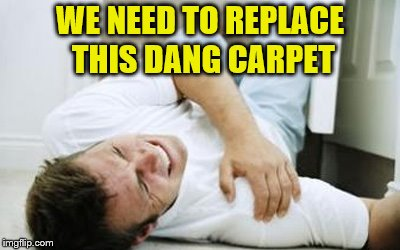 WE NEED TO REPLACE THIS DANG CARPET | made w/ Imgflip meme maker
