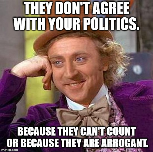 Creepy Condescending Wonka Meme | THEY DON'T AGREE WITH YOUR POLITICS. BECAUSE THEY CAN'T COUNT OR BECAUSE THEY ARE ARROGANT. | image tagged in memes,creepy condescending wonka | made w/ Imgflip meme maker