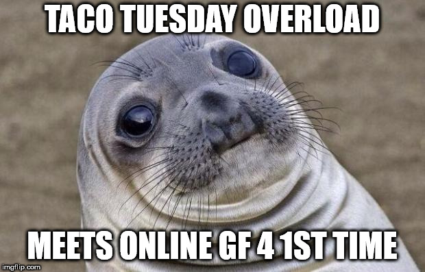 Awkward Moment Sealion Meme | TACO TUESDAY OVERLOAD MEETS ONLINE GF 4 1ST TIME | image tagged in memes,awkward moment sealion | made w/ Imgflip meme maker