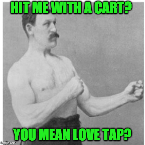 HIT ME WITH A CART? YOU MEAN LOVE TAP? | made w/ Imgflip meme maker