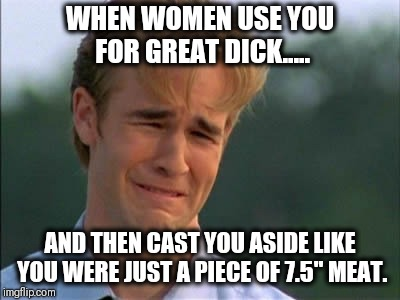 "WHEN WOMEN USE YOU FOR GREAT DICK..... AND THEN CAST YOU ASIDE LIKE YOU WERE JUST A PIECE OF 7.5"" MEAT. 