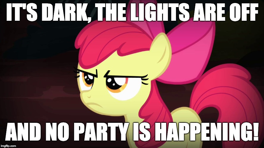 It ain't 1999! | IT'S DARK, THE LIGHTS ARE OFF AND NO PARTY IS HAPPENING! | image tagged in angry applebloom,memes,party,1999 | made w/ Imgflip meme maker