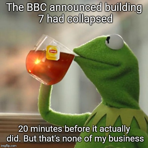 But Thats None Of My Business Meme | The BBC announced building 7 had collapsed 20 minutes before it actually did. But that's none of my business | image tagged in memes,but thats none of my business,kermit the frog | made w/ Imgflip meme maker