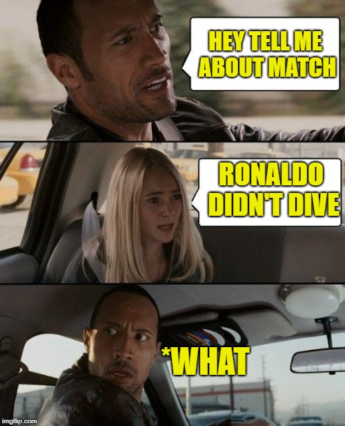 The Rock Driving Meme | HEY TELL ME ABOUT MATCH RONALDO DIDN'T DIVE *WHAT | image tagged in memes,the rock driving | made w/ Imgflip meme maker