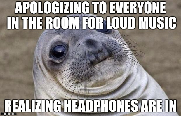 Awkward Moment Sealion Meme | APOLOGIZING TO EVERYONE IN THE ROOM FOR LOUD MUSIC REALIZING HEADPHONES ARE IN | image tagged in memes,awkward moment sealion | made w/ Imgflip meme maker