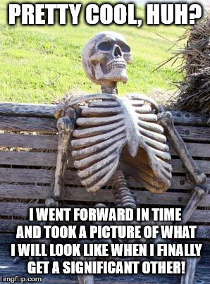 Waiting Skeleton | PRETTY COOL, HUH? I WENT FORWARD IN TIME AND TOOK A PICTURE OF WHAT I WILL LOOK LIKE WHEN I FINALLY GET A SIGNIFICANT OTHER! | image tagged in memes,waiting skeleton | made w/ Imgflip meme maker