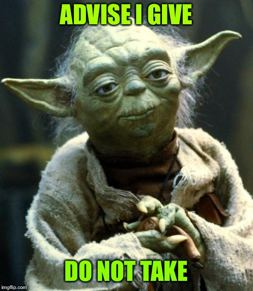 Star Wars Yoda Meme | ADVISE I GIVE DO NOT TAKE | image tagged in memes,star wars yoda | made w/ Imgflip meme maker