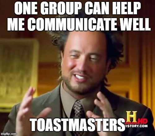 Ancient Aliens Meme | ONE GROUP CAN HELP ME COMMUNICATE WELL TOASTMASTERS | image tagged in memes,ancient aliens | made w/ Imgflip meme maker
