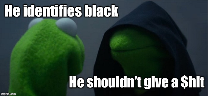 Evil Kermit Meme | He identifies black He shouldn't give a $hit | image tagged in memes,evil kermit | made w/ Imgflip meme maker