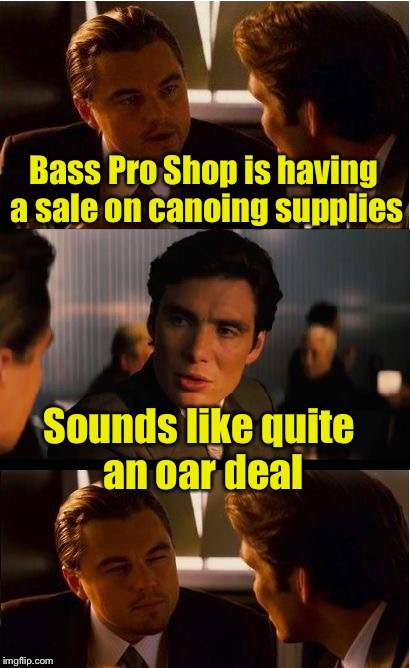 Inception Meme | Bass Pro Shop is having a sale on canoing supplies Sounds like quite an oar deal | image tagged in memes,inception | made w/ Imgflip meme maker