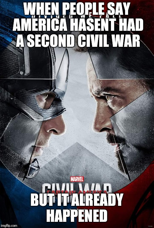 WHEN PEOPLE SAY AMERICA HASENT HAD A SECOND CIVIL WAR BUT IT ALREADY HAPPENED | image tagged in civil war | made w/ Imgflip meme maker