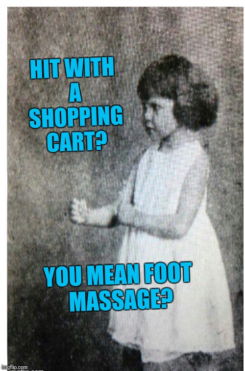 HIT WITH A SHOPPING CART? YOU MEAN FOOT MASSAGE? | made w/ Imgflip meme maker
