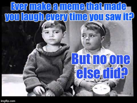 Ya know what I Meme? | Ever make a meme that made you laugh every time you saw it? But no one else did? | image tagged in memes,little rascals,no one laughs,laugh at own meme,spanky | made w/ Imgflip meme maker