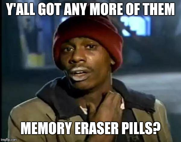 Y'all Got Any More Of That Meme | Y'ALL GOT ANY MORE OF THEM MEMORY ERASER PILLS? | image tagged in memes,y'all got any more of that | made w/ Imgflip meme maker