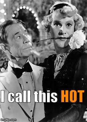 If you don't think this is hot, I feel sorry for you. Your life is too narrow by at least a mile, maybe a mile and a half. Alas. | I call this HOT HOT | image tagged in tango,some like it hot,joe e brown,lack lemon,blondes have more fun,douglie | made w/ Imgflip meme maker