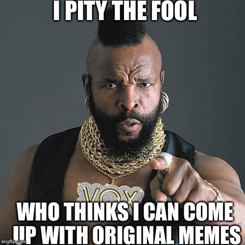 Mr T Pity The Fool | I PITY THE FOOL WHO THINKS I CAN COME UP WITH ORIGINAL MEMES | image tagged in memes,mr t pity the fool | made w/ Imgflip meme maker