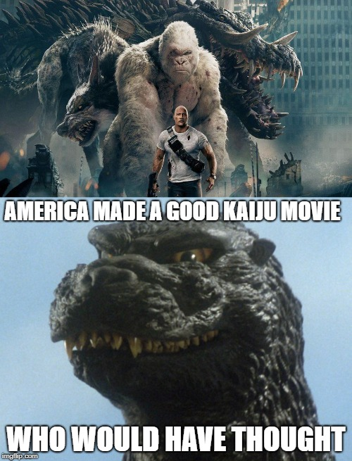 Neat Kaiju | AMERICA MADE A GOOD KAIJU MOVIE WHO WOULD HAVE THOUGHT | image tagged in kaiju,godzilla,rampage | made w/ Imgflip meme maker