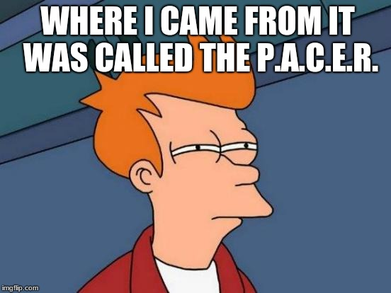 Futurama Fry Meme | WHERE I CAME FROM IT WAS CALLED THE P.A.C.E.R. | image tagged in memes,futurama fry | made w/ Imgflip meme maker