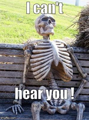 Waiting Skeleton Meme | I can't hear you ! | image tagged in memes,waiting skeleton | made w/ Imgflip meme maker