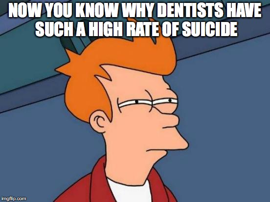 Futurama Fry Meme | NOW YOU KNOW WHY DENTISTS HAVE SUCH A HIGH RATE OF SUICIDE | image tagged in memes,futurama fry | made w/ Imgflip meme maker