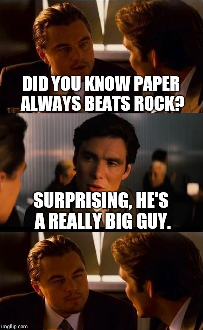 Inception Meme | DID YOU KNOW PAPER ALWAYS BEATS ROCK? SURPRISING, HE'S A REALLY BIG GUY. | image tagged in memes,inception | made w/ Imgflip meme maker