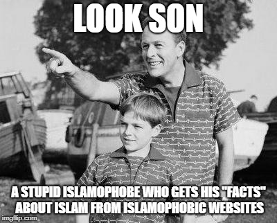 "Look Son | LOOK SON A STUPID ISLAMOPHOBE WHO GETS HIS ""FACTS"" ABOUT ISLAM FROM ISLAMOPHOBIC WEBSITES 