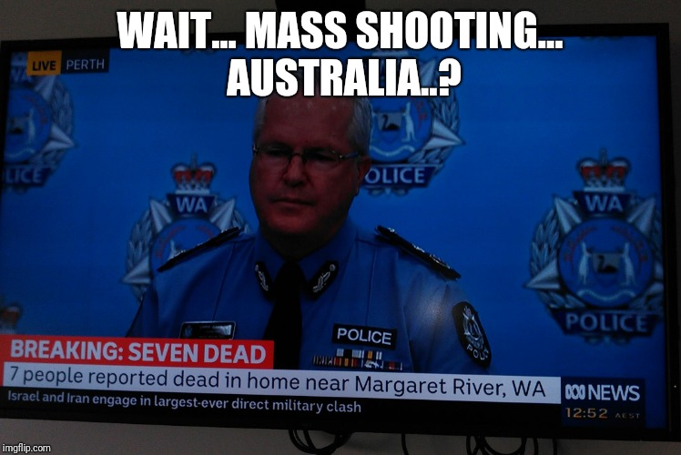 No Mass Shootings in Australia #guncontrolworks | WAIT... MASS SHOOTING... AUSTRALIA..? | image tagged in australian mass shooting,gun control,agenda,meme | made w/ Imgflip meme maker