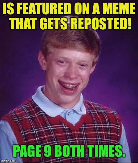 Bad Luck Brian Week  | IS FEATURED ON A MEME THAT GETS REPOSTED! PAGE 9 BOTH TIMES. | image tagged in memes,bad luck brian,bad luck brian week | made w/ Imgflip meme maker