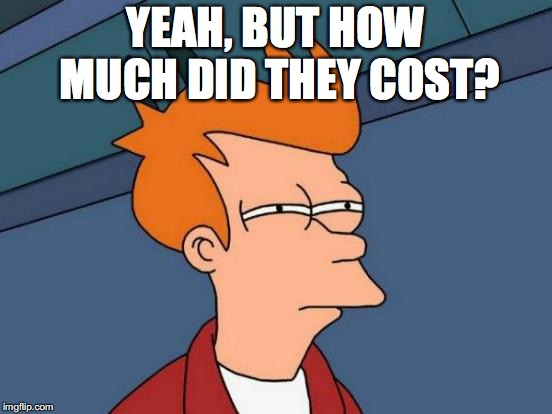 Futurama Fry Meme | YEAH, BUT HOW MUCH DID THEY COST? | image tagged in memes,futurama fry | made w/ Imgflip meme maker