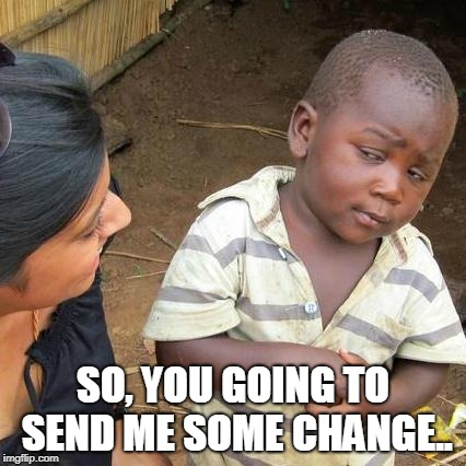 Third World Skeptical Kid Meme | SO, YOU GOING TO SEND ME SOME CHANGE.. | image tagged in memes,third world skeptical kid | made w/ Imgflip meme maker