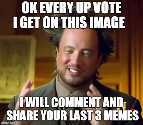 Ancient Aliens | OK EVERY UP VOTE I GET ON THIS IMAGE I WILL COMMENT AND SHARE YOUR LAST 3 MEMES | image tagged in memes,ancient aliens | made w/ Imgflip meme maker