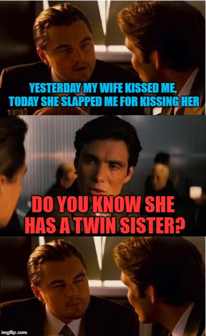 Inception Meme | YESTERDAY MY WIFE KISSED ME, TODAY SHE SLAPPED ME FOR KISSING HER DO YOU KNOW SHE HAS A TWIN SISTER? | image tagged in memes,inception | made w/ Imgflip meme maker