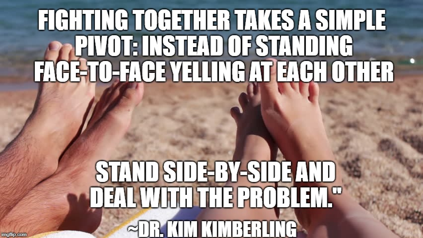 7 Secrets to an Awesome Marriage by Dr. Kim Kimberling | FIGHTING TOGETHER TAKES A SIMPLE PIVOT: INSTEAD OF STANDING FACE-TO-FACE YELLING AT EACH OTHER STAND SIDE-BY-SIDE AND DEAL WITH THE PROBLEM. | image tagged in marriage,love,fighting,harmony | made w/ Imgflip meme maker