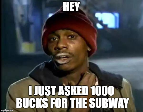 Y'all Got Any More Of That Meme | HEY I JUST ASKED 1000 BUCKS FOR THE SUBWAY | image tagged in memes,y'all got any more of that | made w/ Imgflip meme maker