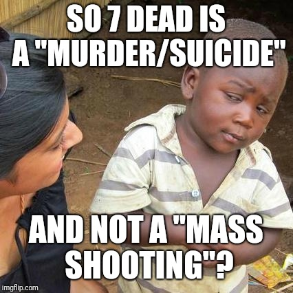 "Third World Skeptical Kid Meme | SO 7 DEAD IS A ""MURDER/SUICIDE"" AND NOT A ""MASS SHOOTING""? 