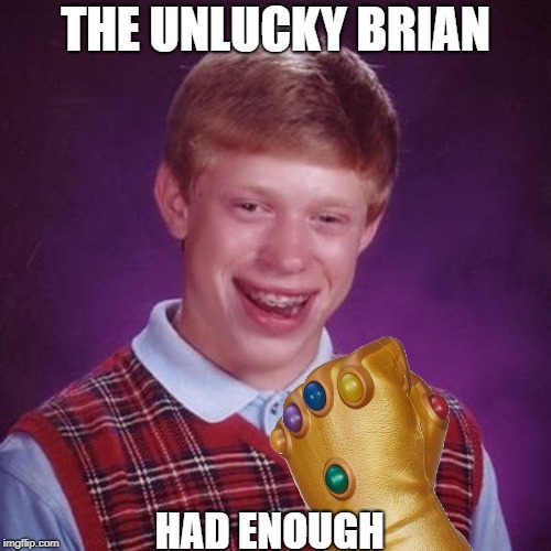 Does he look like he want revenge? | THE UNLUCKY BRIAN HAD ENOUGH | image tagged in bad luck brian,avengers infinity war,marvel,meme,thanos | made w/ Imgflip meme maker