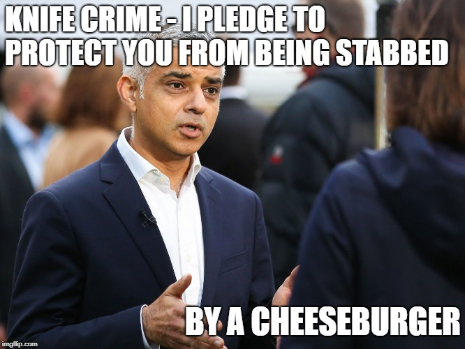 SADIQ KHAN - KNIFE CRIME | KNIFE CRIME - I PLEDGE TO PROTECT YOU FROM BEING STABBED BY A CHEESEBURGER | image tagged in sadiq khan | made w/ Imgflip meme maker