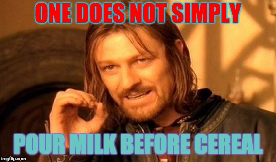 One Does Not Simply Meme | ONE DOES NOT SIMPLY POUR MILK BEFORE CEREAL | image tagged in memes,one does not simply | made w/ Imgflip meme maker