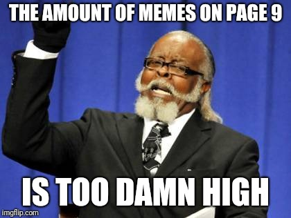 Too Damn High Meme | THE AMOUNT OF MEMES ON PAGE 9 IS TOO DAMN HIGH | image tagged in memes,too damn high | made w/ Imgflip meme maker