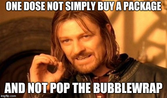 One Does Not Simply Meme | ONE DOSE NOT SIMPLY BUY A PACKAGE AND NOT POP THE BUBBLEWRAP | image tagged in memes,one does not simply | made w/ Imgflip meme maker