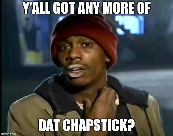 Y'all Got Any More Of That Meme | Y'ALL GOT ANY MORE OF DAT CHAPSTICK? | image tagged in memes,y'all got any more of that | made w/ Imgflip meme maker