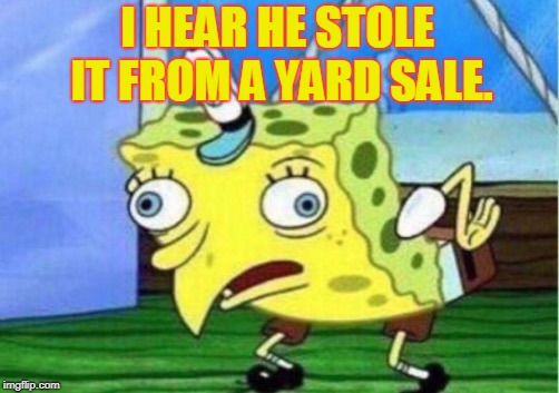 Mocking Spongebob Meme | I HEAR HE STOLE IT FROM A YARD SALE. | image tagged in memes,mocking spongebob | made w/ Imgflip meme maker