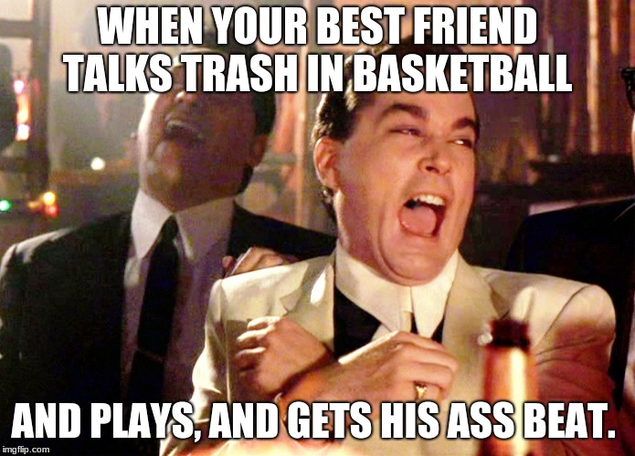 Good Fellas Hilarious Meme | WHEN YOUR BEST FRIEND TALKS TRASH IN BASKETBALL AND PLAYS, AND GETS HIS ASS BEAT. | image tagged in memes,good fellas hilarious | made w/ Imgflip meme maker