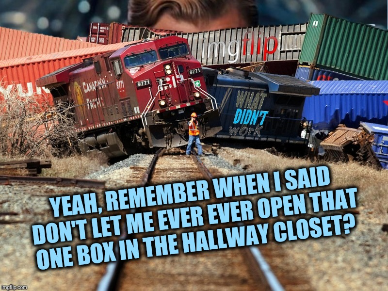 What didn't work imgflip trainwreck  | YEAH, REMEMBER WHEN I SAID DON'T LET ME EVER EVER OPEN THAT ONE BOX IN THE HALLWAY CLOSET? | image tagged in what didn't work imgflip trainwreck | made w/ Imgflip meme maker