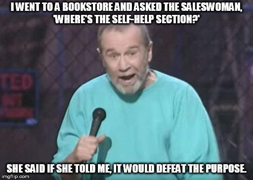 I WENT TO A BOOKSTORE AND ASKED THE SALESWOMAN, 'WHERE'S THE SELF-HELP SECTION?' SHE SAID IF SHE TOLD ME, IT WOULD DEFEAT THE PURPOSE. | image tagged in george carlin | made w/ Imgflip meme maker