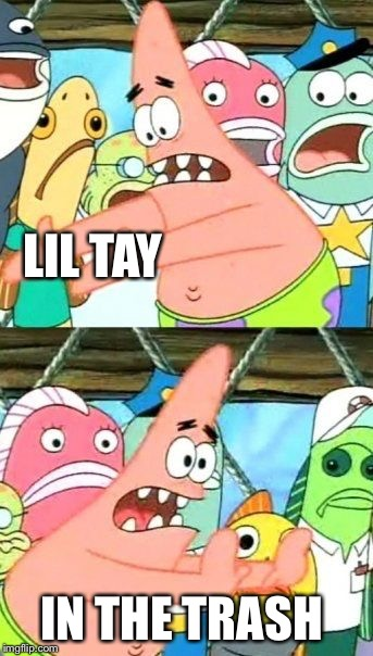 Put It Somewhere Else Patrick Meme | LIL TAY IN THE TRASH | image tagged in memes,put it somewhere else patrick | made w/ Imgflip meme maker