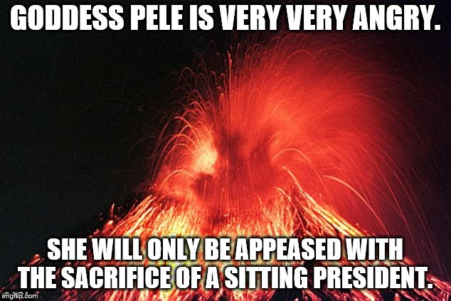 GODDESS PELE IS VERY VERY ANGRY. SHE WILL ONLY BE APPEASED WITH THE SACRIFICE OF A SITTING PRESIDENT. | image tagged in volcano | made w/ Imgflip meme maker