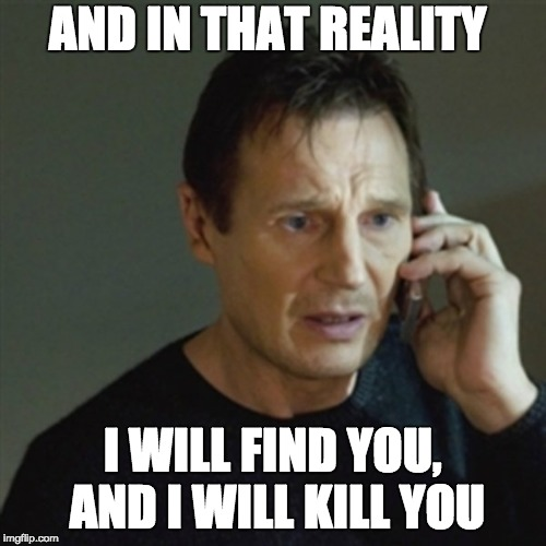AND IN THAT REALITY I WILL FIND YOU, AND I WILL KILL YOU | made w/ Imgflip meme maker