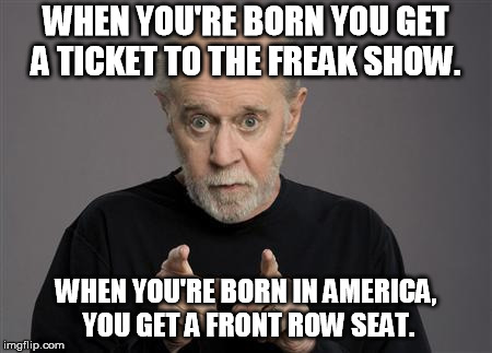 George Carlin |  WHEN YOU'RE BORN YOU GET A TICKET TO THE FREAK SHOW. WHEN YOU'RE BORN IN AMERICA, YOU GET A FRONT ROW SEAT. | image tagged in george carlin | made w/ Imgflip meme maker