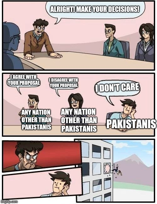 True story based on personal experience  | ALRIGHT! MAKE YOUR DECISIONS! I AGREE WITH YOUR PROPOSAL I DISAGREE WITH YOUR PROPOSAL I DON'T CARE PAKISTANIS ANY NATION OTHER THAN PAKISTA | image tagged in memes,boardroom meeting suggestion,pakistan,dank memes | made w/ Imgflip meme maker